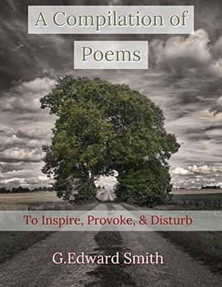 A Compilation of Poems: To Inspire, Provoke, and Disturb
