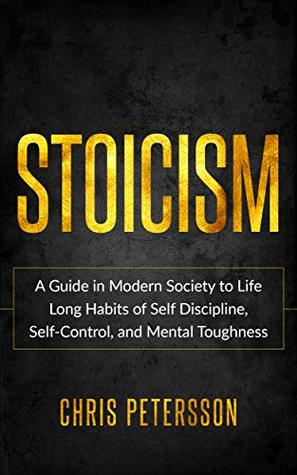 Stoicism: A Guide in Modern Society to Life Long Habits of Self Discipline, Self-Control, and Mental Toughness.