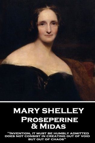 "Mary Shelley - Proserpine & Midas: ""Invention, it must be humbly admitted, does not consist in creating out of void, but out of chaos"""