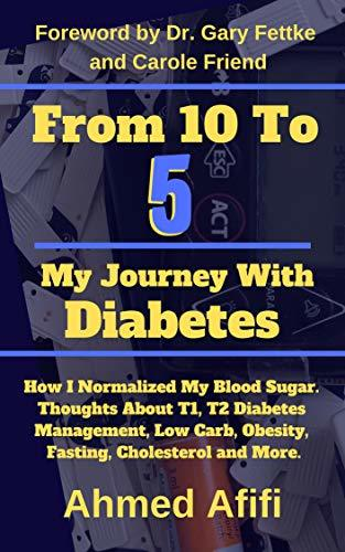 From 10 To 5 My Journey With Diabetes: How I Normalized My Blood Sugar. Thoughts About T1, T2 Diabetes Management, Low Carb, Obesity, Fasting, Cholesterol and More