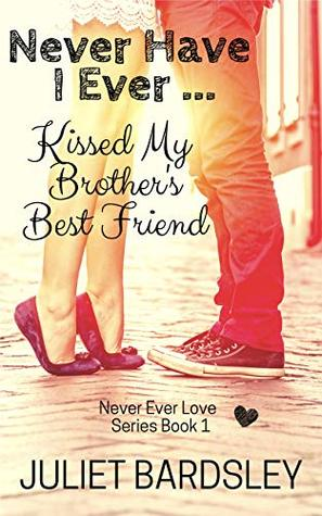 Never Have I Ever Kissed My Brother's Best Friend by Juliet Bardsley