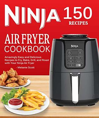 Ninja Air Fryer Cookbook: 150 Amazingly Easy and Delicious Recipes to Fry, Bake, Grill, and Roast with Your Ninja Air Fryer
