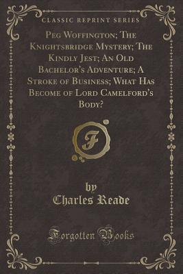 Peg Woffington; The Knightsbridge Mystery; The Kindly Jest; An Old Bachelor's Adventure; A Stroke of Business; What Has Become of Lord Camelford's Body?