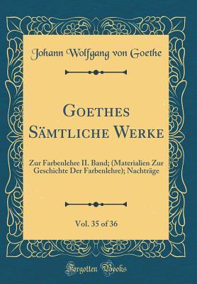 Goethes S�mtliche Werke, Vol. 35 of 36: Zur Farbenlehre II. Band; (Materialien Zur Geschichte Der Farbenlehre); Nachtr�ge