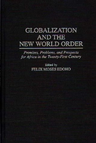 Globalization and the New World Order: Promises, Problems, and Prospects for Africa in the Twenty-First Century: Promises, Problems and Prospects for Africa ... Century
