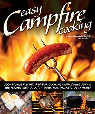 Easy Campfire Cooking: 200+ Family Fun Recipes for Cooking Over Coals and In the Flames with a Dutch Oven, Foil Packets, and More! Recipes for Camping, Scouting, and Bonfires