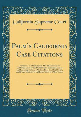 Palm's California Case Citations: Volumes 1 to 142 Inclusive; Also All Citations of California Cases by the United States Supreme Court to and Including Volume 192 of the Reports of Said Court; And Many Citations of California Cases by Other Courts