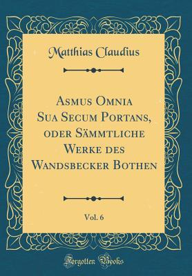 Asmus Omnia Sua Secum Portans, Oder S�mmtliche Werke Des Wandsbecker Bothen, Vol. 6