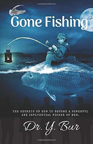 Gone Fishing: The Secrets On How To Become A Powerful And Influential Fisher Of Men!