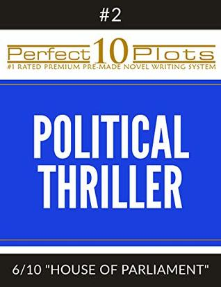"Perfect 10 Political Thriller Plots: #2-6 ""HOUSE OF PARLIAMENT"": Premium Pre-Made Novel Writing Template System (Perfect 10 Plots)"