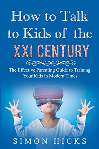 How to Talk to Kids of the XXI Century: The Effective Parenting Guide to Training Your Kids in Modern Times ( Upbringing, Child Discipline, Bad Habit, Gaming Addiction)