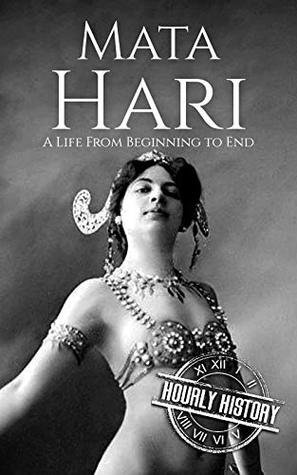 Mata Hari: A Life From Beginning to End (Biographies of Women in History Book 9)