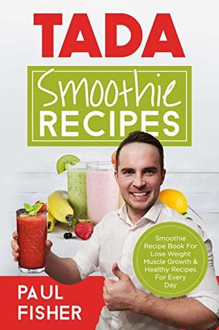 TADA SMOOTHIE RECIPES: Smoothie Recipe Book For Lose Weight Muscle Growth & Healthy Recipes For Every Day