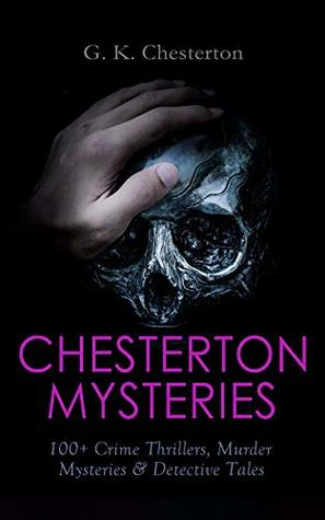 CHESTERTON MYSTERIES: 100+ Crime Thrillers, Murder Mysteries & Detective Tales: Father Brown, The Man Who Knew Too Much, The Trees of Pride, The Poet and the Lunatics, The White Pillars Murder…