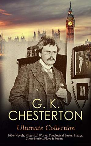 G. K. CHESTERTON Ultimate Collection: 200+ Novels, Historical Works, Theological Books, Essays, Short Stories, Plays & Poems: Autobiography, Father Brown Mysteries, The Napoleon of Notting Hill….