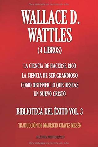 WALLACE D. WATTLES (4 Libros): La Ciencia de Hacerse Rico; La Ciencia de Ser Extraordinario; Como obtener lo que deseas; Un Nuevo Cristo (BIBLIOTECA DEL ÉXITO VOL.)