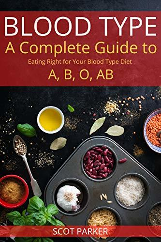 Blood Type Diet Recipes: A Complete Guide to Eating Right for Your Blood Type Diet O, A, AB, B