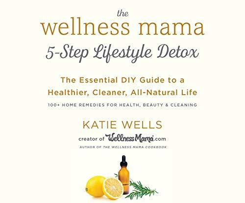 The Wellness Mama's 5-Step Lifestyle Detox: The Essential DIY Guide to a Healthier, Cleaner, All-Natural Life