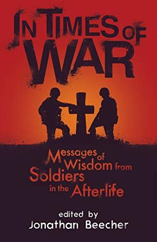 In Times of War: Messages of Wisdom from Soldiers in the Afterlife (White Crow Anthology Book 1)