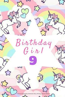 Birthday Girl 9, Unicorn Composition Notebook: Diary Writing, Journal, School: Pink Gift Notepad to Write Down Dreams, Wishes, Notes, Songs, Stories, Lists, Plans, Etc. 6 X 9, Lined