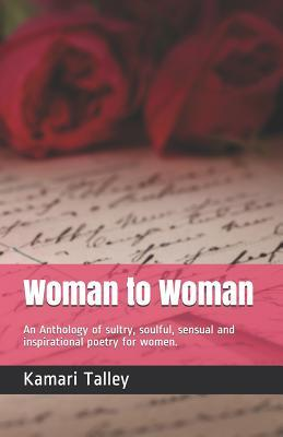 Woman to Woman: An Anthology of Sexuality, Sultry, Spiritual, Sensual and Inspirational Poetry for Women.