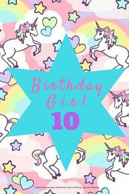 Birthday Girl 10, Unicorn Composition Notebook: Diary Writing, Journal, School: Pink Gift Notepad to Write Down Dreams, Wishes, Notes, Songs, Stories, Lists, Plans, Etc. 6 X 9, Lined