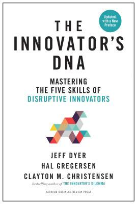 Innovator's DNA, Updated, with a New Introduction: Mastering the Five Skills of Disruptive Innovators