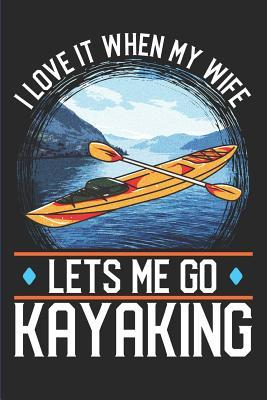I Love It When My Wife Lets Me Go Kayaking: Kayaking Sports Adventure Blank Lined Notebook for Campers and Kayakers- 120 Pages - Matte Cover Finish - 6 X 9 Inches