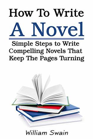 How To Write A Novel: Simple Steps to Write Compelling Novels That Keep The Pages Turning (Writing Mastery, Fiction Writing)