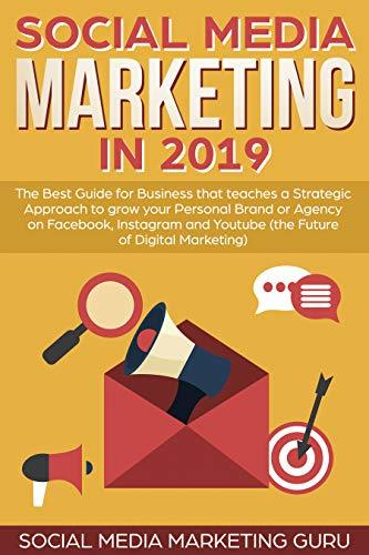 Social Media Marketing in 2019: The Best Guide for Business that teaches a Strategic Approach to grow your Personal Brand or Agency on Facebook, Instagram ... Youtube