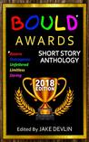 BOULD* Awards 2018 Short Story Anthology: (*Bizarre, Outrageous, Unfettered, Limitless, Daring)