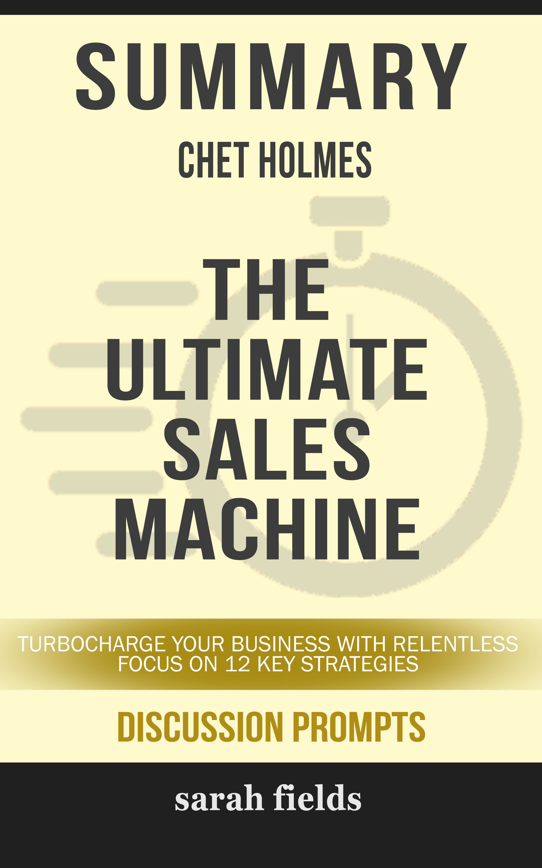 Summary of The Ultimate Sales Machine: Turbocharge Your Business with Relentless Focus on 12 Key Strategies by Chet Holmes