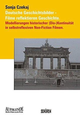 Deutsche Geschichtsbilder - Filme reflektieren Geschichte: Modellierungen historischer (Dis-)Kontinuität in selbstreflexiven Non-Fiction Filmen.