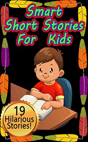 Smart Short Stories for Kids: Hilarious Collection includes 19 Original Stories for Kids