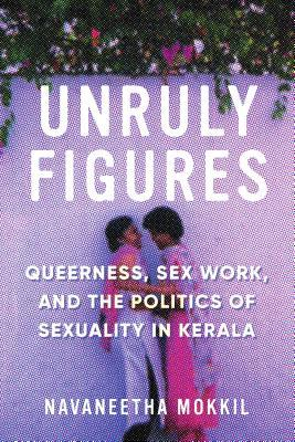Unruly Figures: Queerness, Sex Work, and the Politics of Sexuality in Kerala