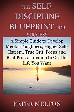 THE SELF-DISCIPLINE BLUEPRINT FOR SUCCESS: A Simple Guide to Develop Mental Toughness, Higher Self-Esteem, True Grit, Focus and Beat Procrastination to Get the Life You Want