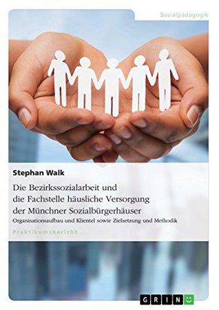 Die Bezirkssozialarbeit und die Fachstelle häusliche Versorgung der Münchner Sozialbürgerhäuser: Organisationsaufbau und Klientel sowie Zielsetzung und Methodik