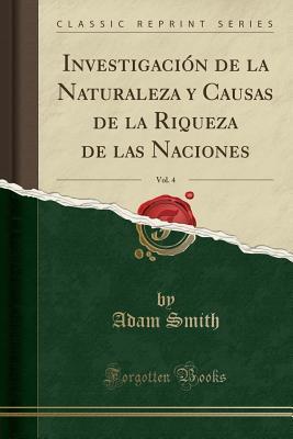 Investigaci�n de la Naturaleza Y Causas de la Riqueza de Las Naciones, Vol. 4