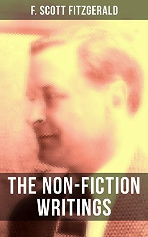 The Non-Fiction Writings of F. Scott Fitzgerald: Essays and Articles, Poems, Prose Parody & Humor, Reviews, Public Letters and Statements, Introductions and Blurbs