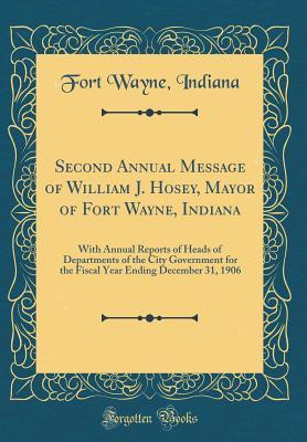 Second Annual Message of William J. Hosey, Mayor of Fort Wayne, Indiana: With Annual Reports of Heads of Departments of the City Government for the Fiscal Year Ending December 31, 1906