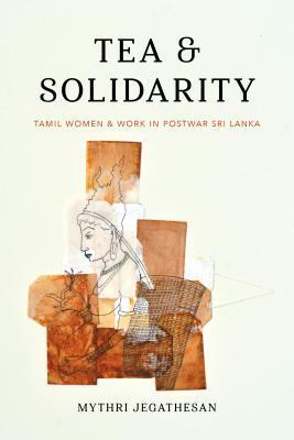 Tea and Solidarity: Tamil Women and Work in Postwar Sri Lanka