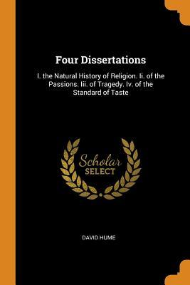 Four Dissertations: I. the Natural History of Religion. II. of the Passions. III. of Tragedy. IV. of the Standard of Taste