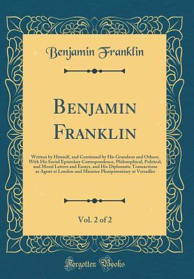 Benjamin Franklin, Vol. 2 of 2: Written by Himself, and Continued by His Grandson and Others; With His Social Epistolary Correspondence, Philosophical, Political, and Moral Letters and Essays, and His Diplomatic Transactions as Agent at London and Ministe