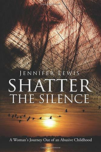 Shatter the Silence: A Woman's Journey Out of an Abusive Childhood