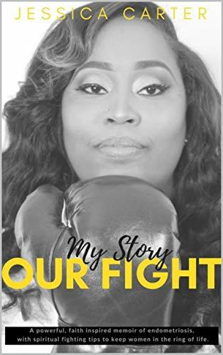 My Story, Our Fight: A Powerful, Faith Inspired Memoir of Endometriosis, With Spiritual Fighting Tips to Keep Women in The Ring Of Life.