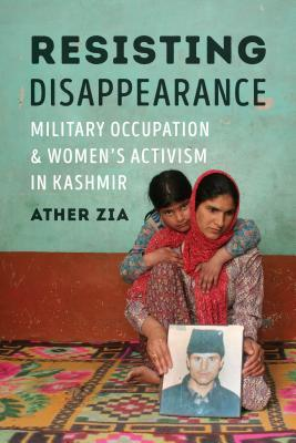 Resisting Disappearance: Military Occupation and Women's Activism in Kashmir