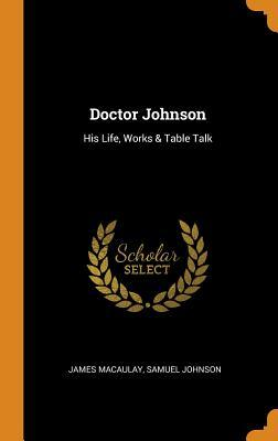 Doctor Johnson: His Life, Works & Table Talk