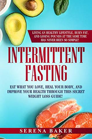 Intermittent Fasting: Eat what you love, heal your body and improve your health through this secret weight loss guide! Living an healthy lifestyle, burn ... and losing pounds has never been so simple!