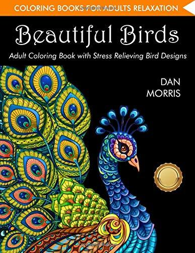 Coloring Book for Adults: Beautiful Birds: Adult Coloring Book with Stress Relieving Bird Designs and Patterns for Relaxation: (Volume 1 of Nature Coloring Books Series by Dan Morris)