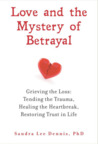 Love and the Mystery of Betrayal: Grieving the Loss: Tending the Trauma, Healing the Heartbreak, Restoring Trust in Life
